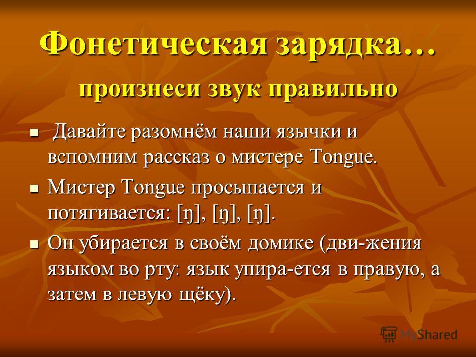Фонетическая зарядка… произнеси звук правильно Давайте разомнём наши язычки и вспомним рассказ о мистере Tongue. Давайте разомнём наши язычки и вспомним рассказ о мистере Tongue. Мистер Tongue просыпается и потягивается: [ŋ], [ŋ], [ŋ]. Мистер Tongue
