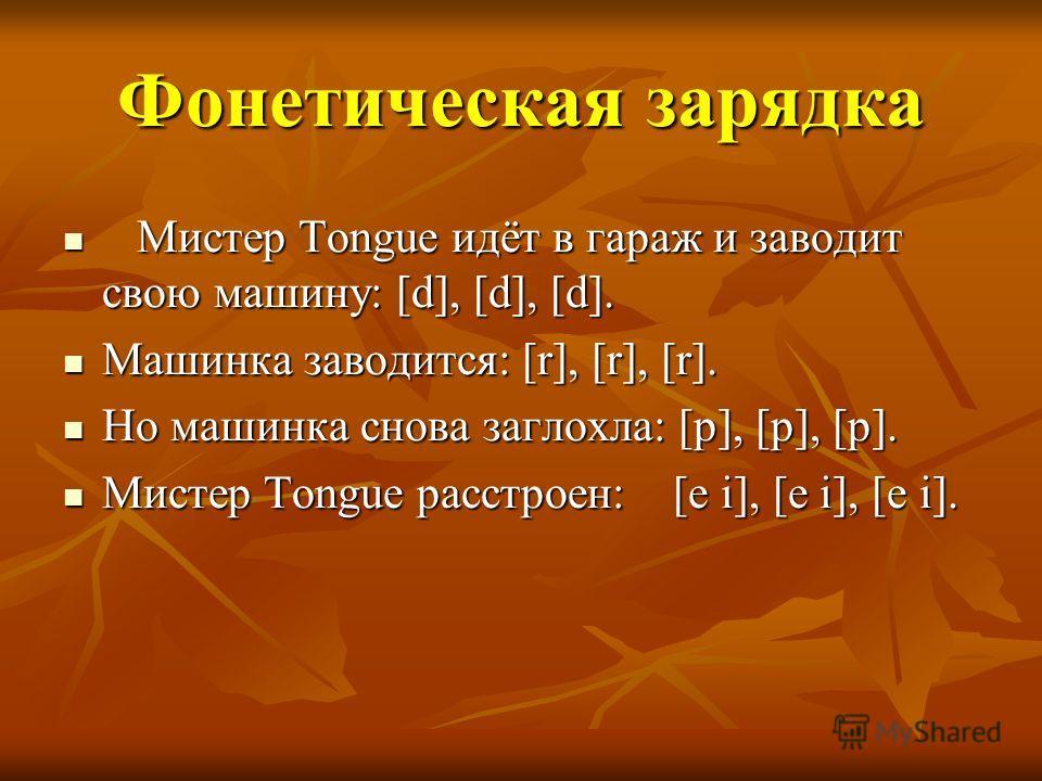 Фонетическая зарядка Мистер Tongue идёт в гараж и заводит свою машину: [d], [d], [d]. Мистер Tongue идёт в гараж и заводит свою машину: [d], [d], [d]. Машинка заводится: [r], [r], [r]. Машинка заводится: [r], [r], [r]. Но машинка снова заглохла: [p],