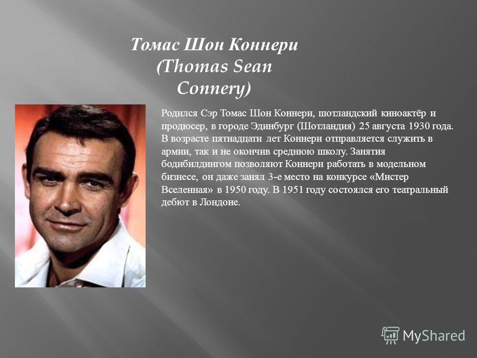 Родился Cэр Томас Шон Коннери, шотландский киноактёр и продюсер, в городе Эдинбург (Шотландия) 25 августа 1930 года. В возрасте пятнадцати лет Коннери отправляется служить в армии, так и не окончив среднюю школу. Занятия бодибилдингом позволяют Конне