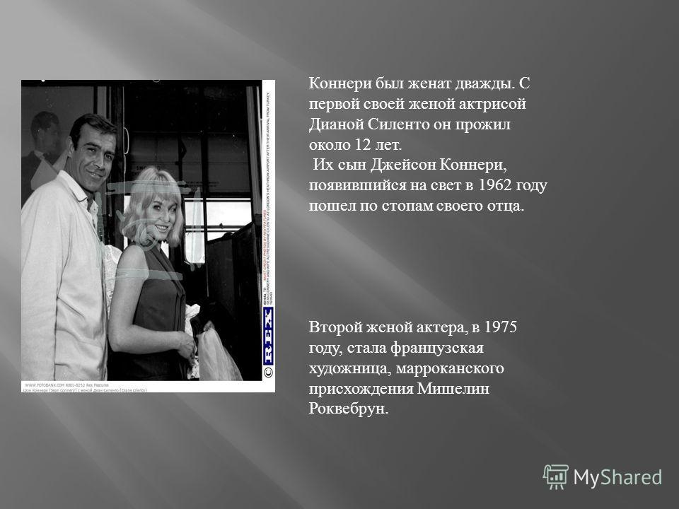 Коннери был женат дважды. С первой своей женой актрисой Дианой Силенто он прожил около 12 лет. Их сын Джейсон Коннери, появившийся на свет в 1962 году пошел по стопам своего отца. Второй женой актера, в 1975 году, стала французская художница, маррока