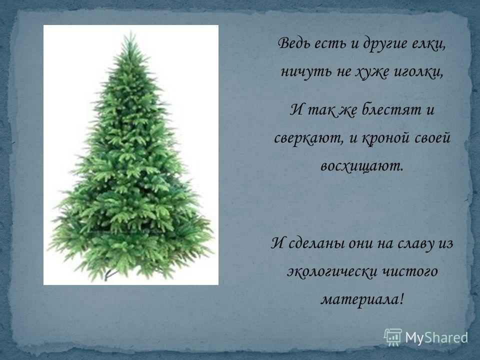 Ведь есть и другие елки, ничуть не хуже иголки, И так же блестят и сверкают, и кроной своей восхищают. И сделаны они на славу из экологически чистого материала!