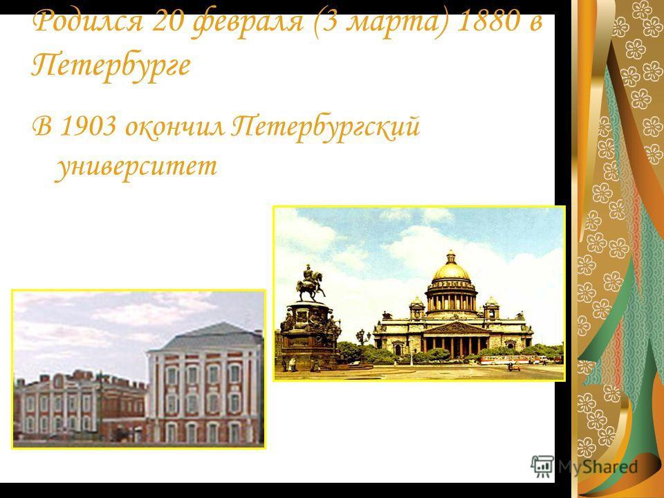 Родился 20 февраля (3 марта) 1880 в Петербурге В 1903 окончил Петербургский университет