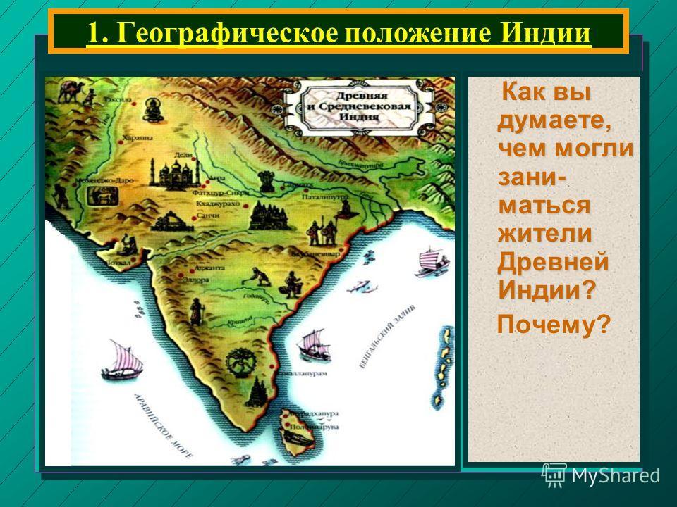 1. Географическое положение Индии Как вы думаете, чем могли зани- маться жители Древней Индии? Как вы думаете, чем могли зани- маться жители Древней Индии? Почему?