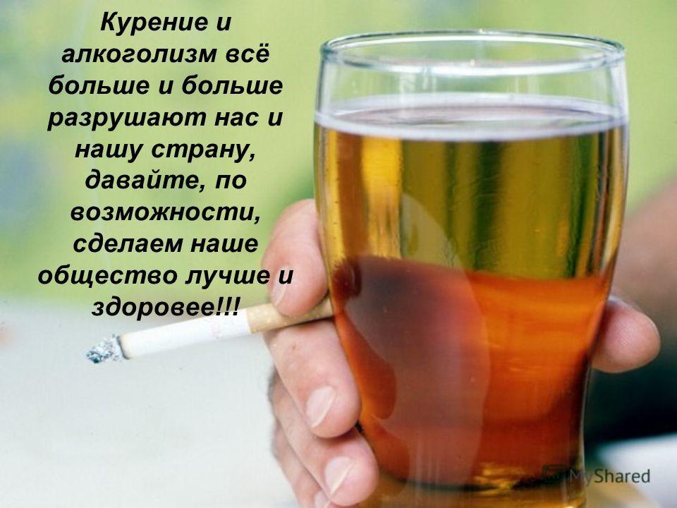Курение и алкоголизм всё больше и больше разрушают нас и нашу страну, давайте, по возможности, сделаем наше общество лучше и здоровее!!!