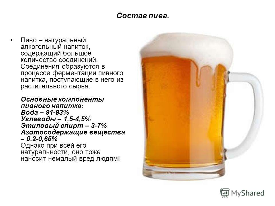 Состав пива. Пиво – натуральный алкогольный напиток, содержащий большое количество соединений. Соединения образуются в процессе ферментации пивного напитка, поступающие в него из растительного сырья. Основные компоненты пивного напитка: Вода – 91-93%