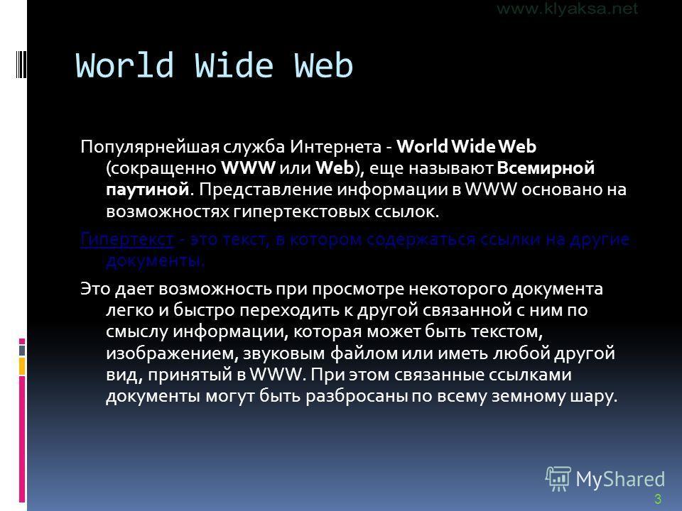 3 World Wide Web Популярнейшая служба Интернета - World Wide Web (сокращенно WWW или Web), еще называют Всемирной паутиной. Представление информации в WWW основано на возможностях гипертекстовых ссылок. Гипертекст - это текст, в котором содержаться с