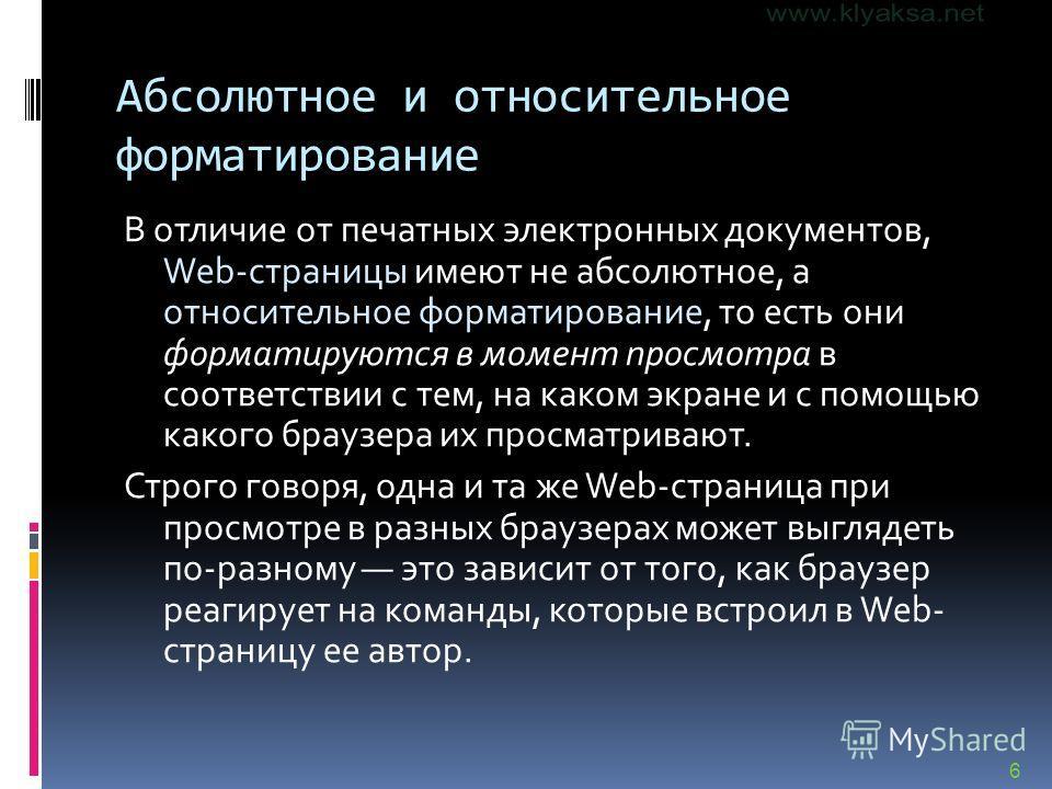 6 Абсолютное и относительное форматирование В отличие от печатных электронных документов, Web-страницы имеют не абсолютное, а относительное форматирование, то есть они форматируются в момент просмотра в соответствии с тем, на каком экране и с помощью
