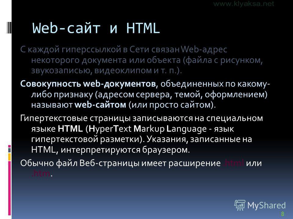 8 Web-сайт и HTML С каждой гиперссылкой в Сети связан Web-адрес некоторого документа или объекта (файла с рисунком, звукозаписью, видеоклипом и т. п.). Совокупность web-документов, объединенных по какому- либо признаку (адресом сервера, темой, оформл