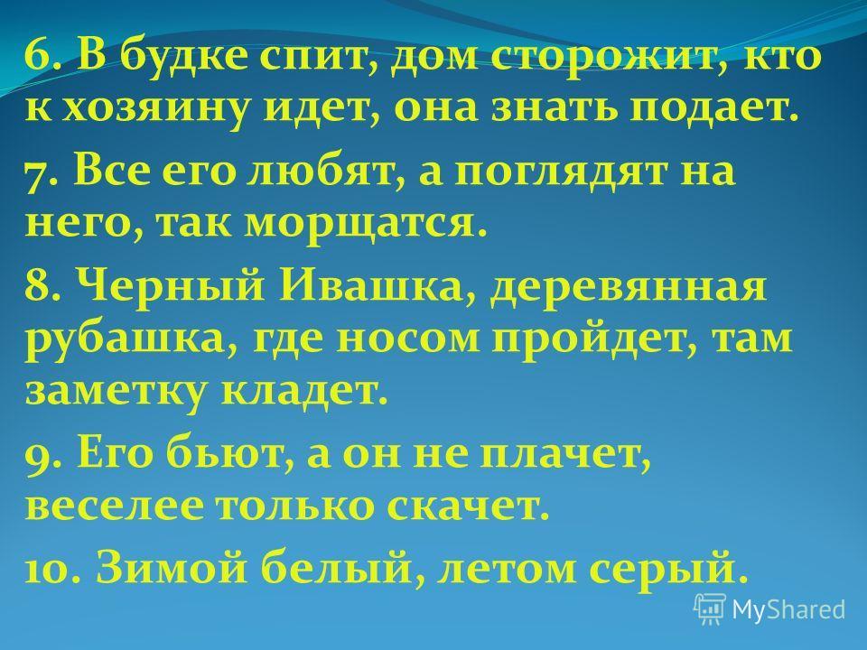 6. В будке спит, дом сторожит, кто к хозяину идет, она знать подает. 7. Все его любят, а поглядят на него, так морщатся. 8. Черный Ивашка, деревянная рубашка, где носом пройдет, там заметку кладет. 9. Его бьют, а он не плачет, веселее только скачет.