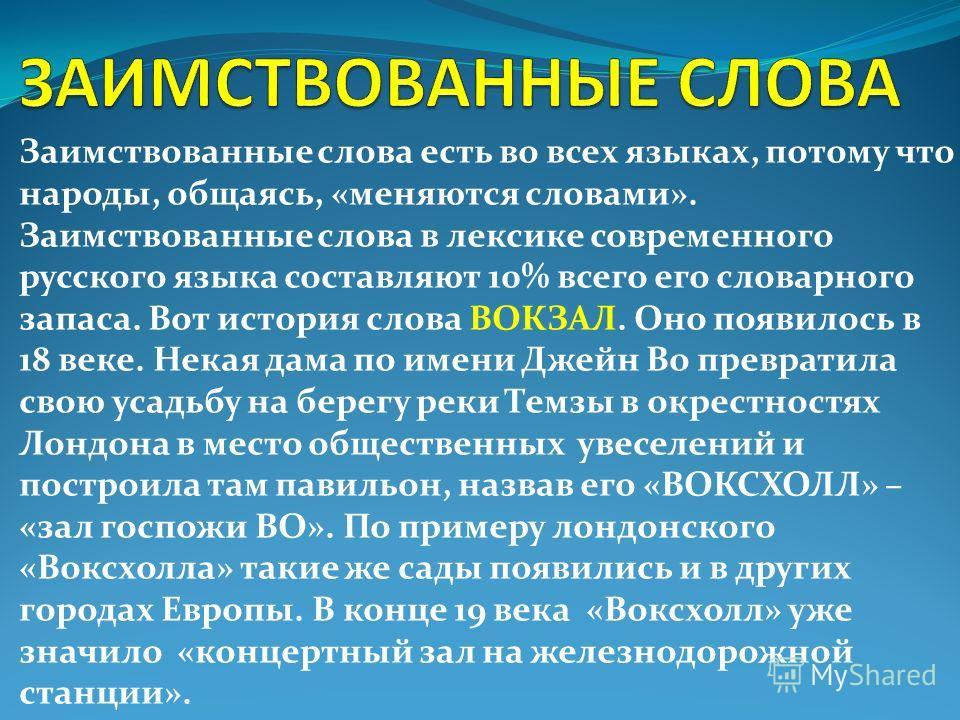 Заимствованные слова есть во всех языках, потому что народы, общаясь, «меняются словами». Заимствованные слова в лексике современного русского языка составляют 10% всего его словарного запаса. Вот история слова ВОКЗАЛ. Оно появилось в 18 веке. Некая