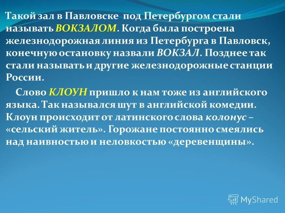 Такой зал в Павловске под Петербургом стали называть ВОКЗАЛОМ. Когда была построена железнодорожная линия из Петербурга в Павловск, конечную остановку назвали ВОКЗАЛ. Позднее так стали называть и другие железнодорожные станции России. Слово КЛОУН при