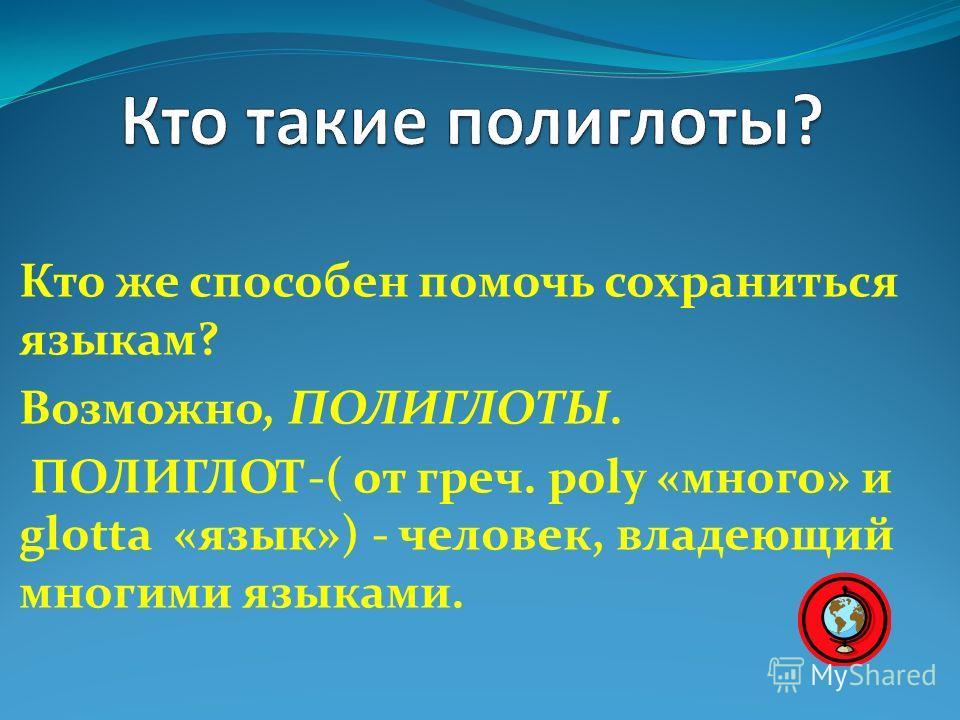 Кто же способен помочь сохраниться языкам? Возможно, ПОЛИГЛОТЫ. ПОЛИГЛОТ-( от греч. рoly «много» и glotta «язык») - человек, владеющий многими языками.