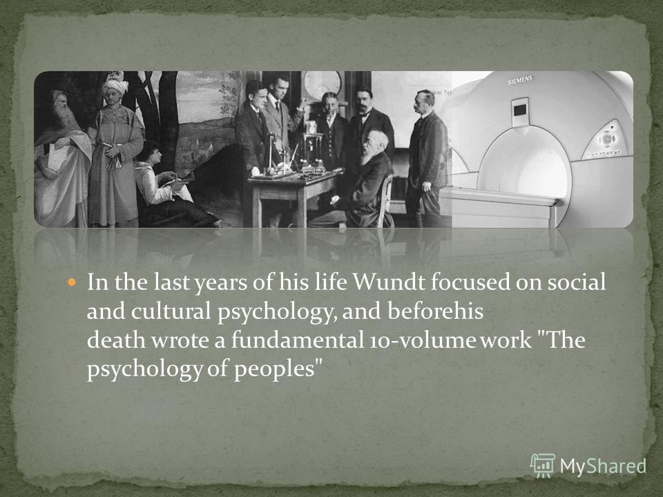In the last years of his life Wundt focused on social and cultural psychology, and beforehis death wrote a fundamental 10-volume work The psychology of peoples