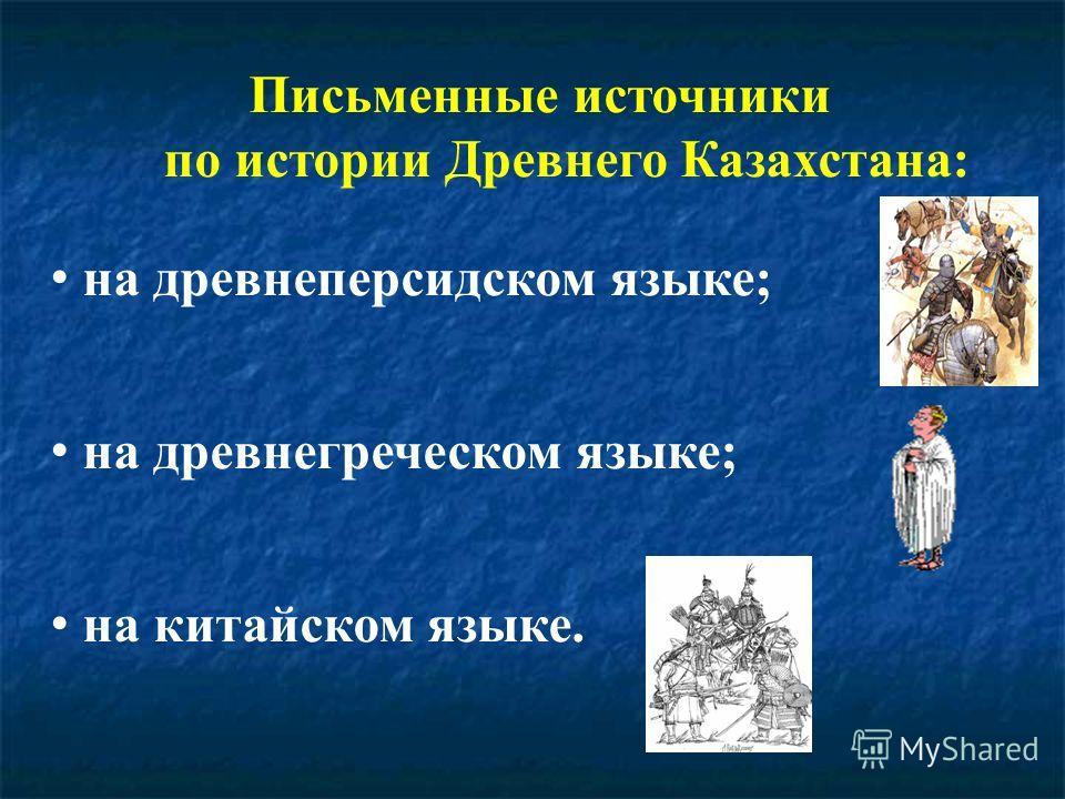 Письменные источники по истории Древнего Казахстана: на древнеперсидском языке; на древнегреческом языке; на китайском языке.