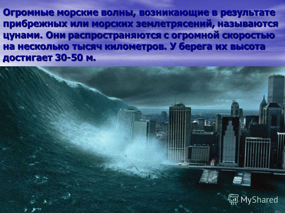 Огромные морские волны, возникающие в результате прибрежных или морских землетрясений, называются цунами. Они распространяются с огромной скоростью на несколько тысяч километров. У берега их высота достигает 30-50 м.