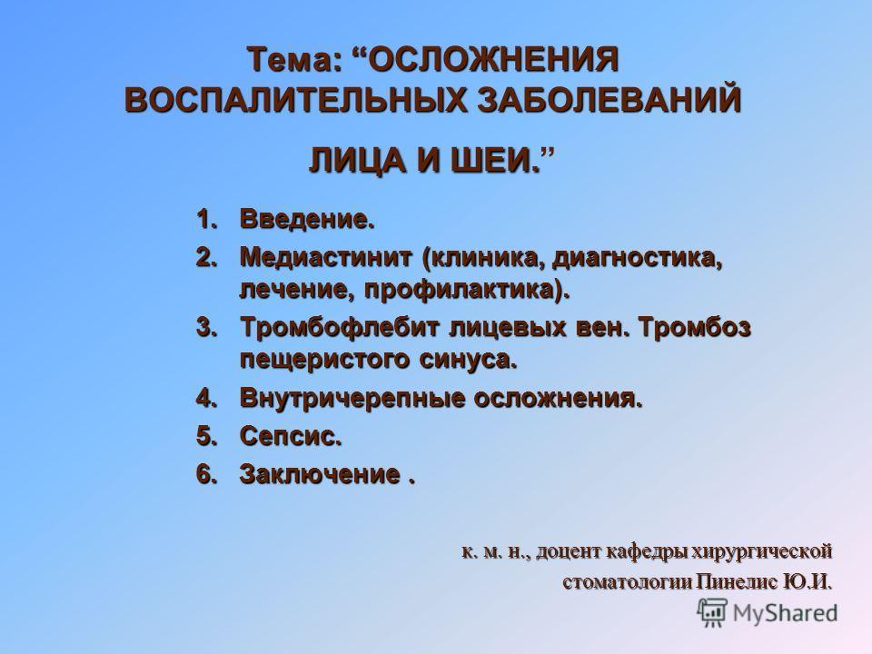 Тема: ОСЛОЖНЕНИЯ ВОСПАЛИТЕЛЬНЫХ ЗАБОЛЕВАНИЙ ЛИЦА И ШЕИ. 1.Введение. 2.Медиастинит (клиника, диагностика, лечение, профилактика). 3.Тромбофлебит лицевых вен. Тромбоз пещеристого синуса. 4.Внутричерепные осложнения. 5.Сепсис. 6.Заключение. к. м. н., до
