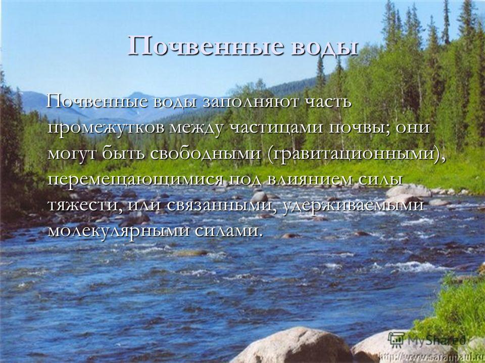Почвенные воды заполняют часть промежутков между частицами почвы; они могут быть свободными (гравитационными), перемещающимися под влиянием силы тяжести, или связанными, удерживаемыми молекулярными силами. Почвенные воды заполняют часть промежутков м