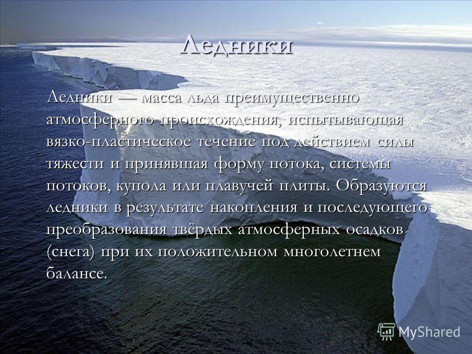 Ледники масса льда преимущественно атмосферного происхождения, испытывающая вязко-пластическое течение под действием силы тяжести и принявшая форму потока, системы потоков, купола или плавучей плиты. Образуются ледники в результате накопления и после