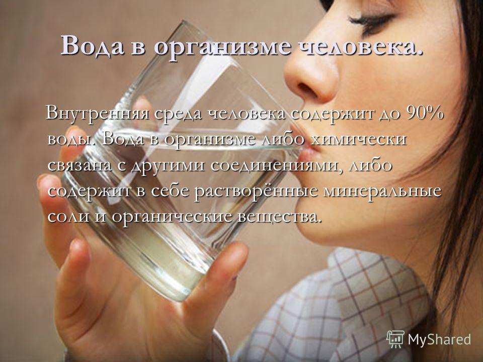 Внутренняя среда человека содержит до 90% воды. Вода в организме либо химически связана с другими соединениями, либо содержит в себе растворённые минеральные соли и органические вещества. Внутренняя среда человека содержит до 90% воды. Вода в организ