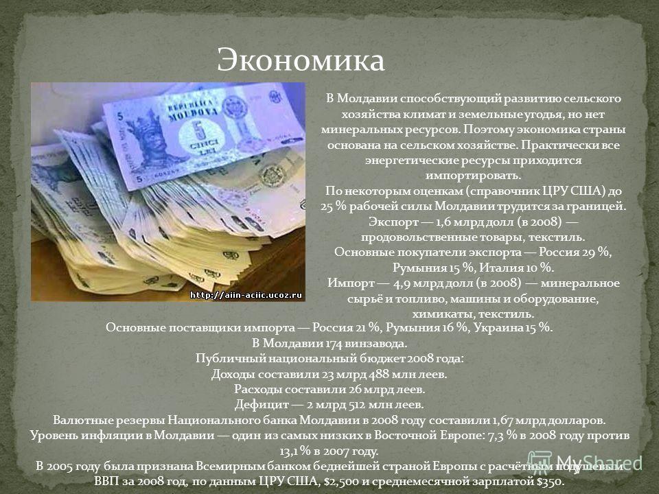 Экономика В Молдавии способствующий развитию сельского хозяйства климат и земельные угодья, но нет минеральных ресурсов. Поэтому экономика страны основана на сельском хозяйстве. Практически все энергетические ресурсы приходится импортировать. По неко
