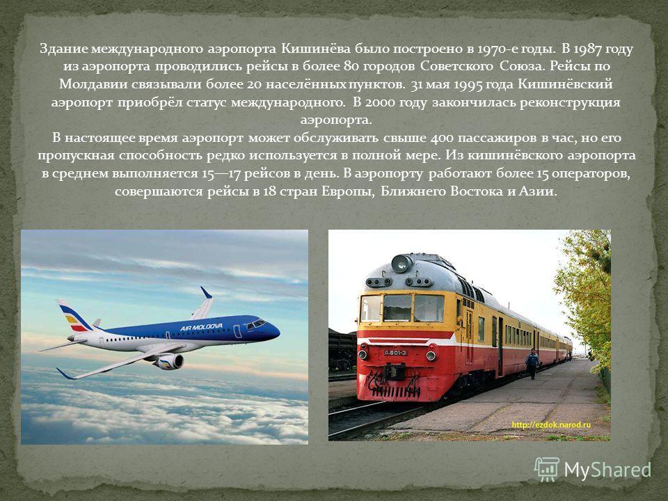 Здание международного аэропорта Кишинёва было построено в 1970-е годы. В 1987 году из аэропорта проводились рейсы в более 80 городов Советского Союза. Рейсы по Молдавии связывали более 20 населённых пунктов. 31 мая 1995 года Кишинёвский аэропорт прио