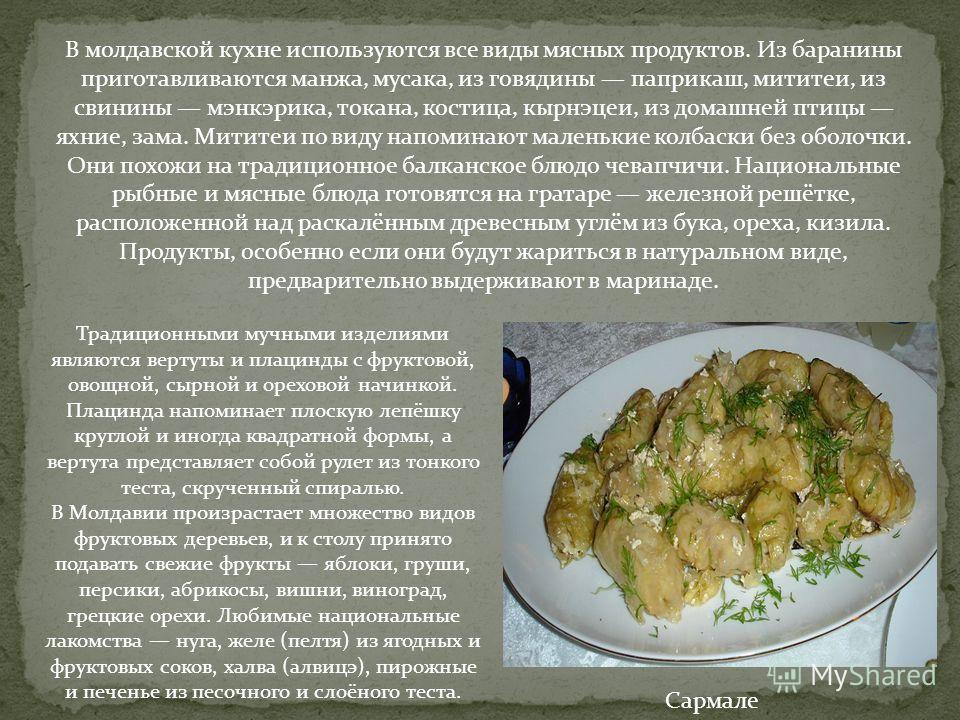 Сармале В молдавской кухне используются все виды мясных продуктов. Из баранины приготавливаются манжа, мусака, из говядины паприкаш, мититеи, из свинины мэнкэрика, токана, костица, кырнэцеи, из домашней птицы яхние, зама. Мититеи по виду напоминают м