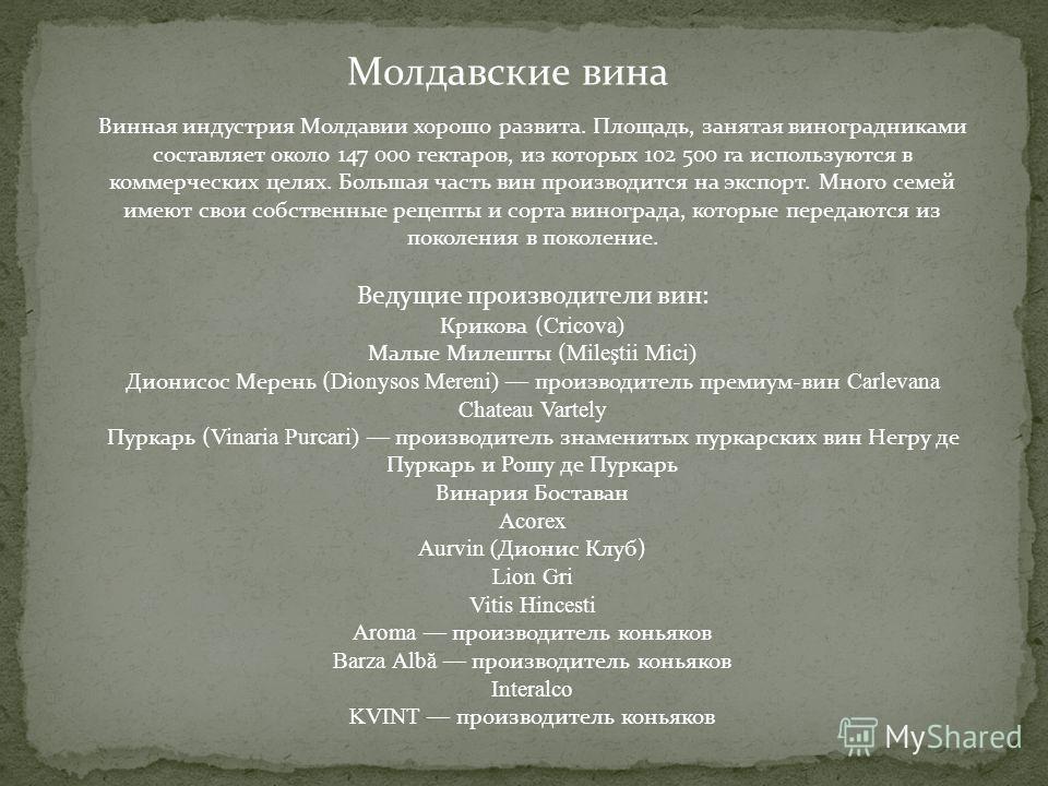 Молдавские вина Винная индустрия Молдавии хорошо развита. Площадь, занятая виноградниками составляет около 147 000 гектаров, из которых 102 500 га используются в коммерческих целях. Большая часть вин производится на экспорт. Много семей имеют свои со