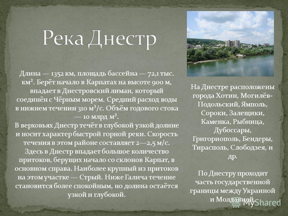 Длина 1352 км, площадь бассейна 72,1 тыс. км². Берёт начало в Карпатах на высоте 900 м, впадает в Днестровский лиман, который соединён с Чёрным морем. Средний расход воды в нижнем течении 310 м³/с. Объём годового стока 10 млрд м³. В верховьях Днестр