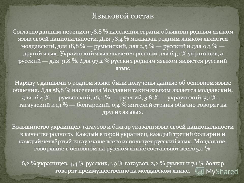 Языковой состав Согласно данным переписи 78,8 % населения страны объявили родным языком язык своей национальности. Для 78,4 % молдаван родным языком является молдавский, для 18,8 % румынский, для 2,5 % русский и для 0,3 % другой язык. Украинский язык