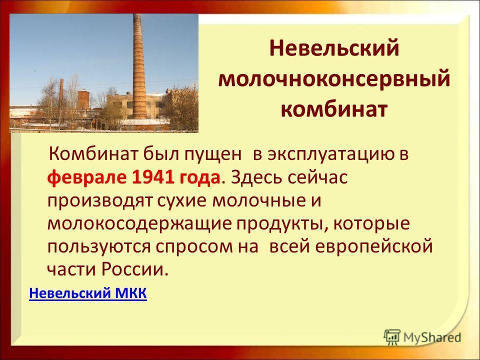 Невельский молочноконсервный комбинат Комбинат был пущен в эксплуатацию в феврале 1941 года. Здесь сейчас производят сухие молочные и молокосодержащие продукты, которые пользуются спросом на всей европейской части России. Невельский МКК