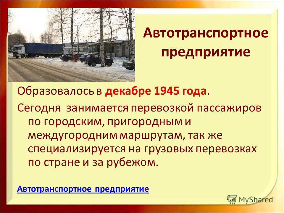 Автотранспортное предприятие Образовалось в декабре 1945 года. Сегодня занимается перевозкой пассажиров по городским, пригородным и междугородним маршрутам, так же специализируется на грузовых перевозках по стране и за рубежом. Автотранспортное предп