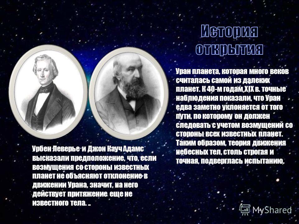 Уран планета, которая много веков считалась самой из далеких планет. К 40-м годам XIX в. точные наблюдения показали, что Уран едва заметно уклоняется от того пути, по которому он должен следовать с учетом возмущений со стороны всех известных планет.