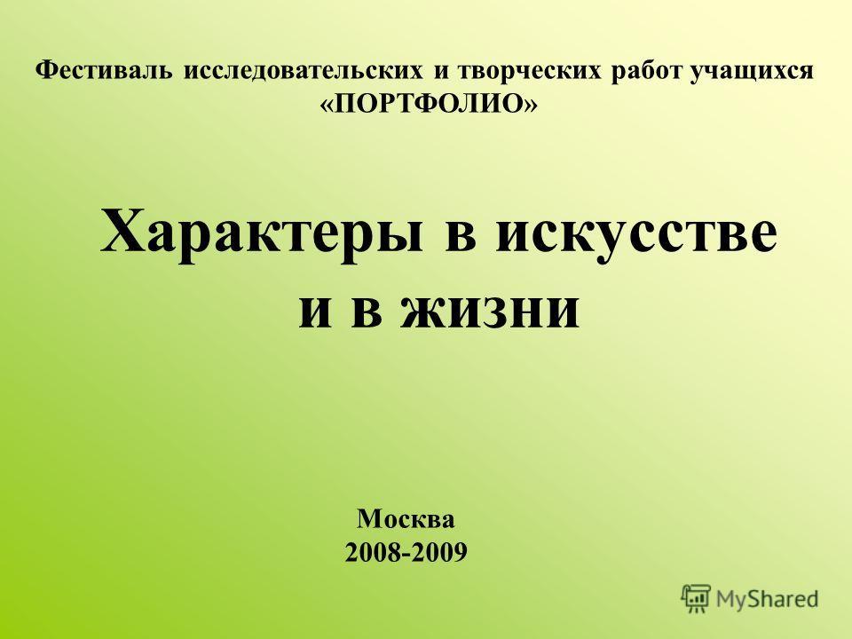 Характеры в искусстве и в жизни Фестиваль исследовательских и творческих работ учащихся «ПОРТФОЛИО» Москва 2008-2009