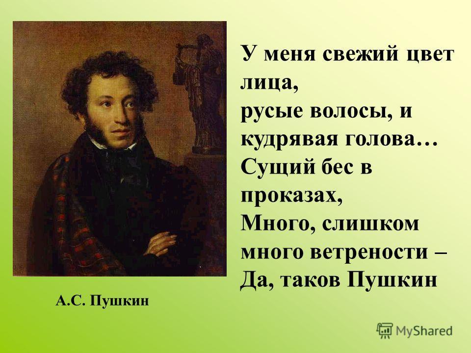 У меня свежий цвет лица, русые волосы, и кудрявая голова… Сущий бес в проказах, Много, слишком много ветрености – Да, таков Пушкин А.С. Пушкин