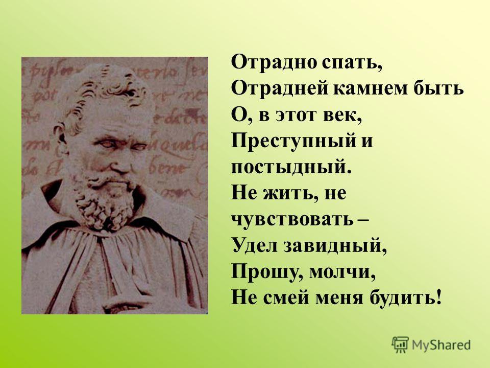 Отрадно спать, Отрадней камнем быть О, в этот век, Преступный и постыдный. Не жить, не чувствовать – Удел завидный, Прошу, молчи, Не смей меня будить!