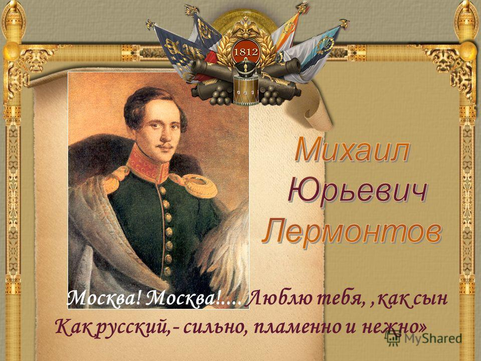 Москва! Москва!.... Люблю тебя,,как сын Как русский,- сильно, пламенно и нежно»