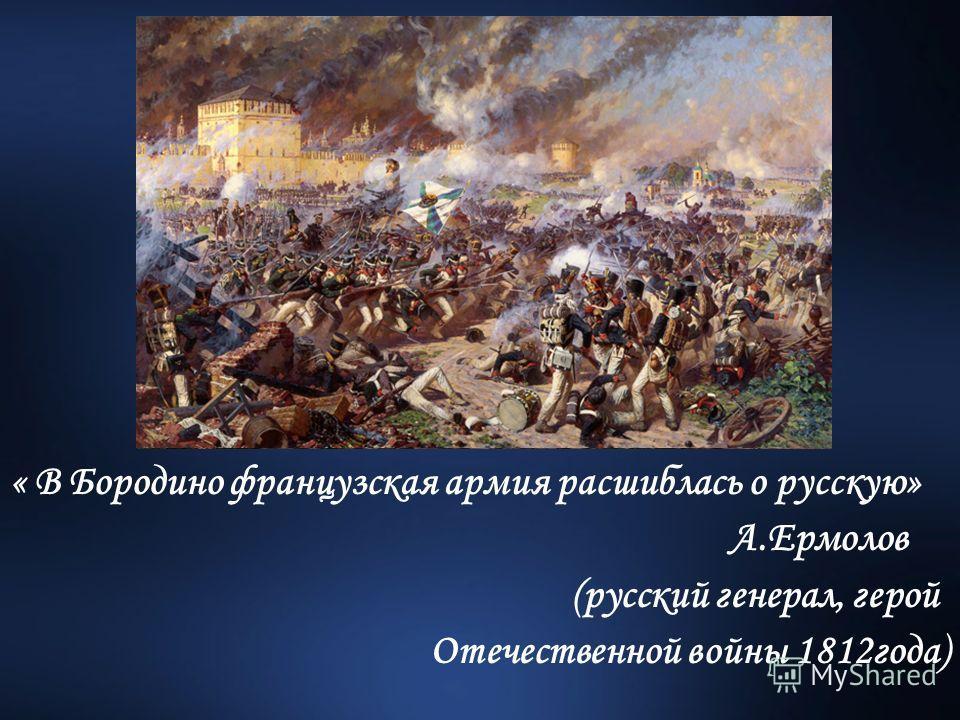 « В Бородино французская армия расшиблась о русскую» А.Ермолов (русский генерал, герой Отечественной войны 1812года)