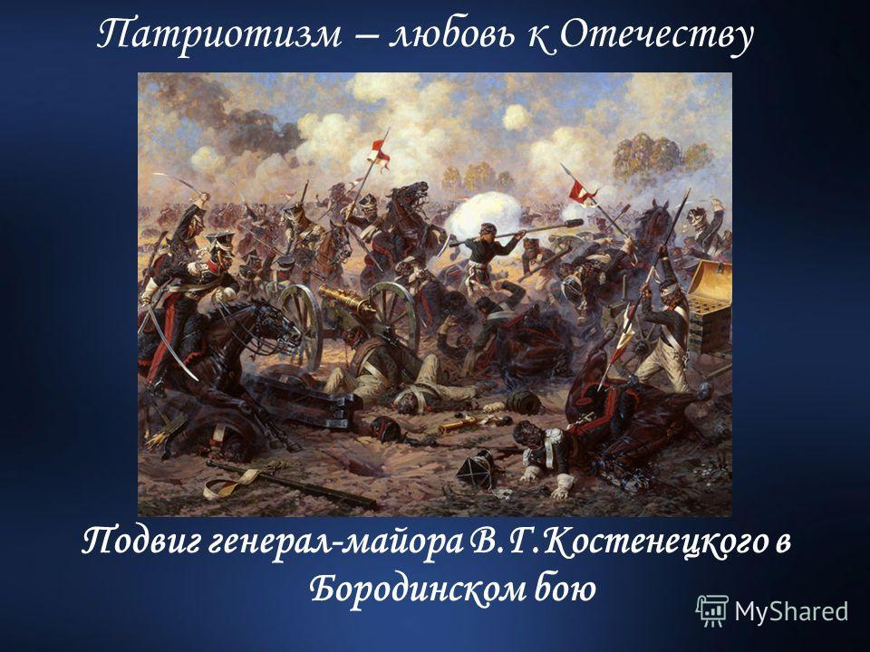 Подвиг генерал-майора В.Г.Костенецкого в Бородинском бою Патриотизм – любовь к Отечеству