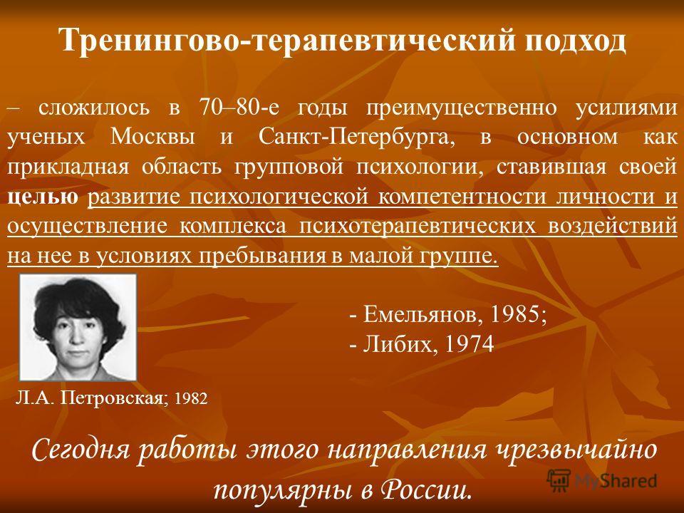 Тренингово-терапевтический подход – сложилось в 70–80-е годы преимущественно усилиями ученых Москвы и Санкт-Петербурга, в основном как прикладная область групповой психологии, ставившая своей целью развитие психологической компетентности личности и о