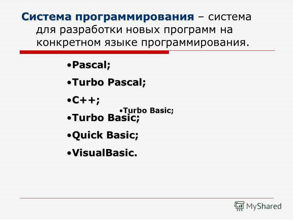 Система программирования Система программирования – система для разработки новых программ на конкретном языке программирования. Pascal;Pascal; Turbo Pascal;Turbo Pascal; C++;C++; Turbo Basic;Turbo Basic; Quick Basic;Quick Basic; VisualBasic.VisualBas
