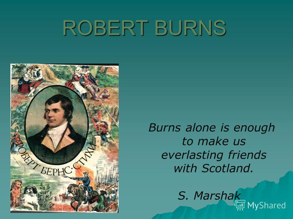 ROBERT BURNS Burns alone is enough to make us ever­lasting friends with Scotland. S. Marshak