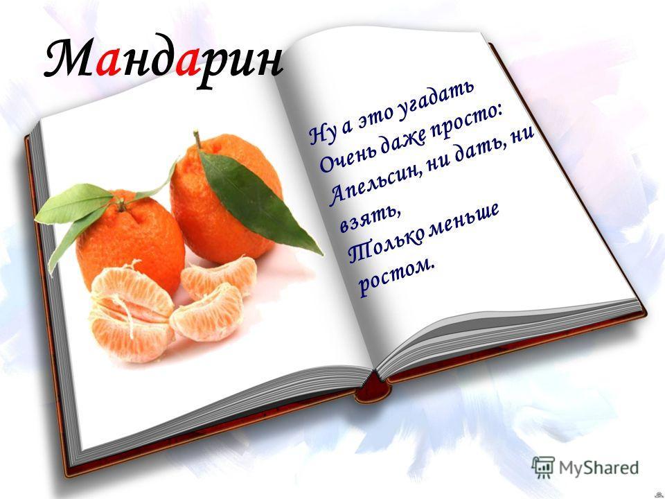 Мандарин Ну а это угадать Очень даже просто: Апельсин, ни дать, ни взять, Только меньше ростом.