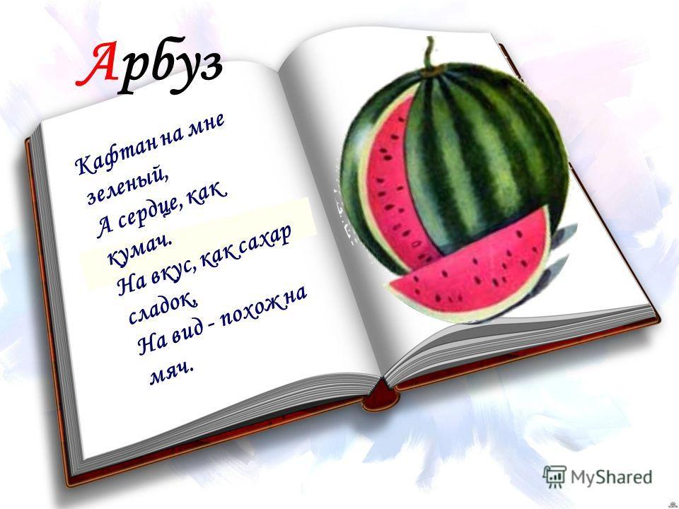 Арбуз Кафтан на мне зеленый, А сердце, как кумач. На вкус, как сахар сладок, На вид - похож на мяч.