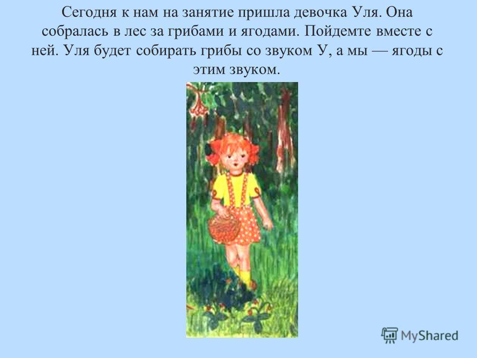 Сегодня к нам на занятие пришла девочка Уля. Она собралась в лес за грибами и ягодами. Пойдемте вместе с ней. Уля будет собирать грибы со звуком У, а мы ягоды с этим звуком.