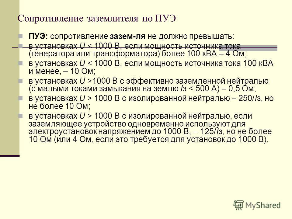 Сопротивление заземлителя по ПУЭ ПУЭ: сопротивление зазем-ля не должно превышать: в установках U < 1000 В, если мощность источника тока (генератора или трансформатора) более 100 кВА – 4 Ом; в установках U < 1000 В, если мощность источника тока 100 кВ