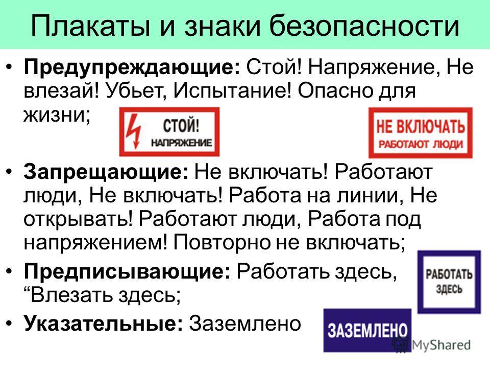 Плакаты и знаки безопасности Предупреждающие: Стой! Напряжение, Не влезай! Убьет, Испытание! Опасно для жизни; Запрещающие: Не включать! Работают люди, Не включать! Работа на линии, Не открывать! Работают люди, Работа под напряжением! Повторно не вкл