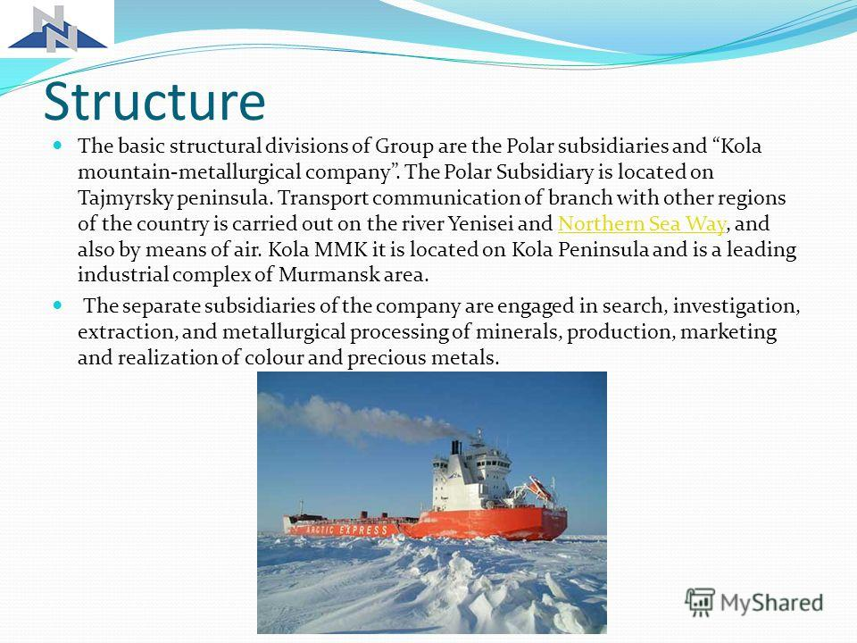 Structure The basic structural divisions of Group are the Polar subsidiaries and Kola mountain-metallurgical company. The Polar Subsidiary is located on Tajmyrsky peninsula. Transport communication of branch with other regions of the country is carri
