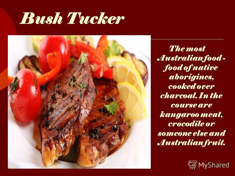 Bush Tucker The most Australian food - food of native aborigines, cooked over charcoal. In the course are kangaroo meat, crocodile or someone else and Australian fruit.