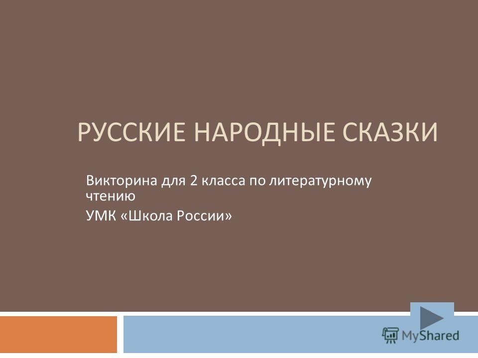 РУССКИЕ НАРОДНЫЕ СКАЗКИ Викторина для 2 класса по литературному чтению УМК « Школа России »