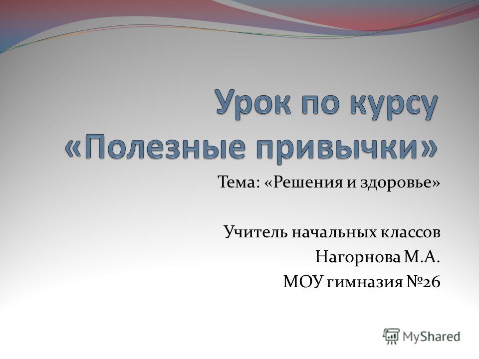 Тема: «Решения и здоровье» Учитель начальных классов Нагорнова М.А. МОУ гимназия 26